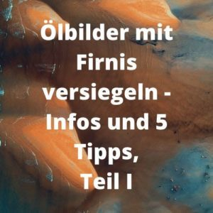 Ölbilder mit Firnis versiegeln - Infos und 5 Tipps, Teil I